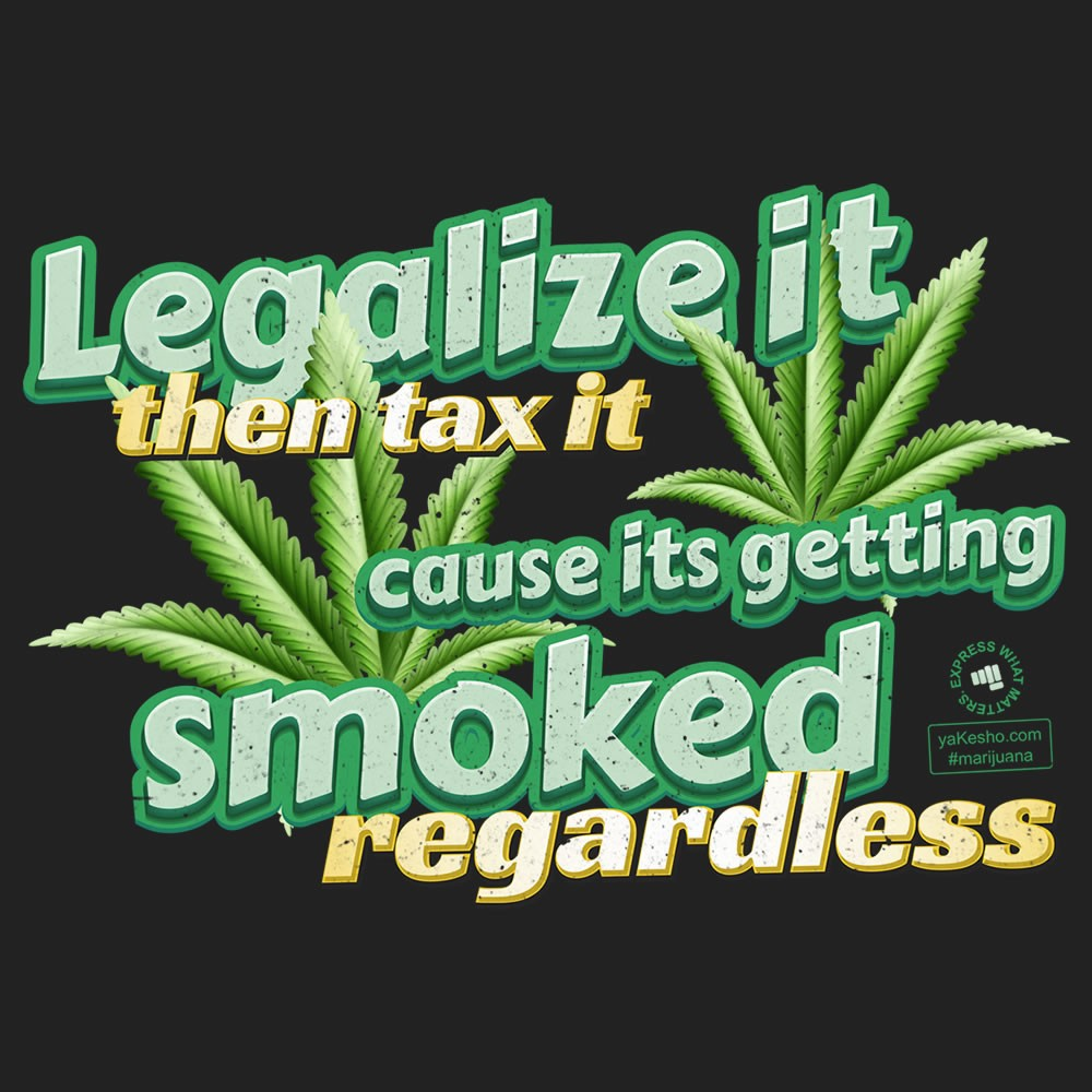 Legalize It Then Tax It Cause Its Getting Smoked Regardless Design